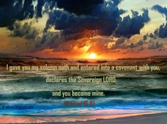 I gave you My solemn oath and entered into a covenant with you, declares the Sovereign Lord, and you became mine.  Ezekiel 16:8