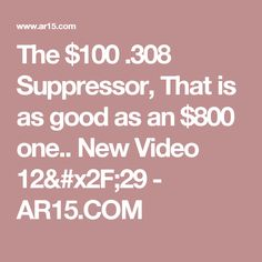 The $100 .308 Suppressor, That is as good as an $800 one.. New Video 12/29  - AR15.COM