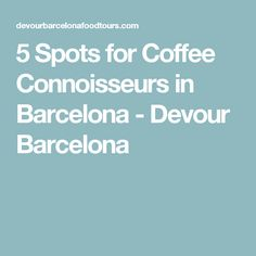 5 Spots for Coffee Connoisseurs in Barcelona - Devour Barcelona