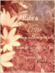 #vow Make a vow deep within yourself to have the happiest life you can