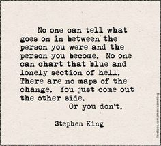 . . .There are no maps of change. You just come out the other side, or you don't.     The Stand - Stephen King