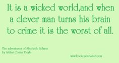 It`s a wicked world,and when a clever man turns his brain to crime it is the worst of all.  The adventures of Sherlock Holmes by Sir Arthur Conan Doyle