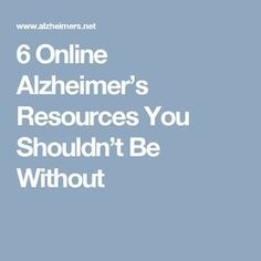 6 Online Alzheimer's Resources You Shouldn't Be Without
