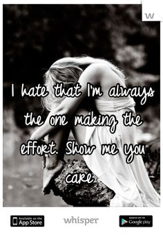 I hate that I'm always the one making the effort. Show me you care