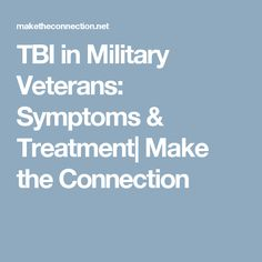 TBI in Military Veterans: Symptoms & Treatment| Make the Connection