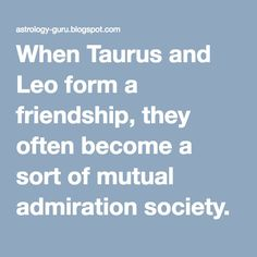 When Taurus and Leo form a friendship, they often become a sort of mutual admiration society.