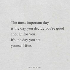 The most important day is the day you decide you're good enough for you. It's the day you set yourself free