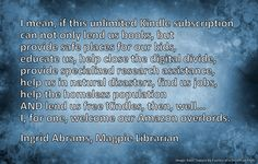 """Children's librarian Ingrid Abrams' reply to TIm Worstall's column in Forbes titled """"Close the libraries and buy everyone an Amazon Kindle Unlimited subscription"""" Click through for her response.  His column here: http://www.forbes.com/sites/timworstall/2014/07/18/close-the-libraries-and-buy-everyone-an-amazon-kindle-unlimited-subscription/"""