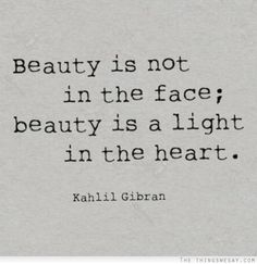 Beauty is not in the face beauty is a light in the heart