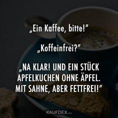 """""""Einen Kaffee, bitte!"""" """"Koffeinfrei?"""" """"NA KLAR! UND EIN STÜCK APFELKUCHEN OHNE ÄPFEL. MIT SAHNE, ABER FETTFREI!"""" Qoutes, Funny Quotes, Funny Memes, Hilarious, Finding Vegan, Coffee Humor, Man Humor, Caffeine, Feel Better"""