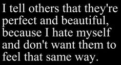 i tell others that they're perfect and beautiful, because i hate myself and don't want them to feel the same way
