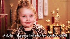 honey boo boo... guilty of watching this show, but it sure makes me appreciate my child soooo much more