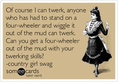 Of course I can twerk, anyone who has had to stand on a four-wheeler and wiggle it out of the mud can twerk. Can you get a four-wheeler out of the mud with your twerking skills? -country girl swag.
