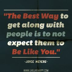 """""""The best way to get along with people is to not expect them to be like you."""" -Joyce Meyers"""