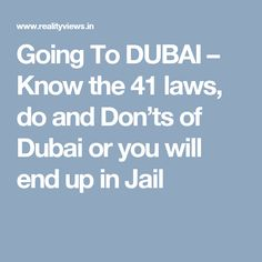 Going To DUBAI – Know the 41 laws, do and Don'ts of Dubai or you will end up in Jail