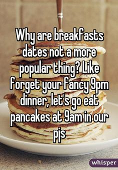 Why are breakfasts dates not a more popular thing? Like forget your fancy 9pm dinner, let's go eat pancakes at 9am in our pjs