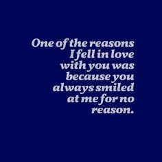 One of the reasons I fell in love with you was because you always smiled at me for no reason.
