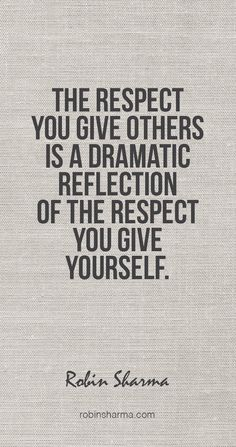 The respect you give others is a dramatic reflection of the respect you give yourself. #robinsharma