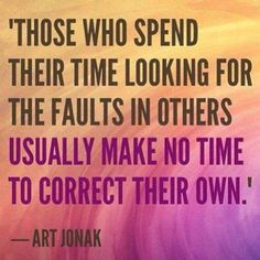 Those who spend their time looking for the fault in others usually make no time to correct their own.