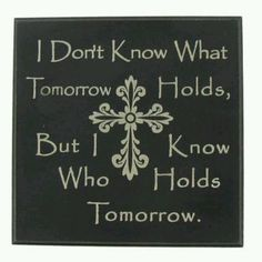 """I don't know what tomorrow holds..."""