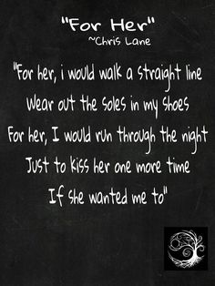 """""""FOR HER"""" ~Chris Lane  """"For her, i would walk a straight line Wear out the soles in my shoes For her, I would run through the night Just to kiss her one more time If she wanted me to"""" #truestory"""