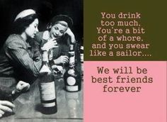 You drink too much.  You're a bit of a whore, and you swear like a sailor.  We will be best friends forever.  :)
