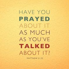 Have you prayed about it as much as you've talk about it? ~~I Love the Bible and Jesus Christ, Christian Quotes and verses. Great Quotes, Quotes To Live By, Inspirational Quotes, Remember Quotes, Awesome Quotes, Quotable Quotes, Bible Quotes, Food Quotes, Prayer Quotes