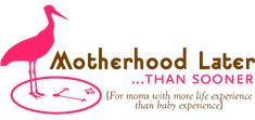 Read the featured blog post of the creator of Motherhood Later...than Sooner