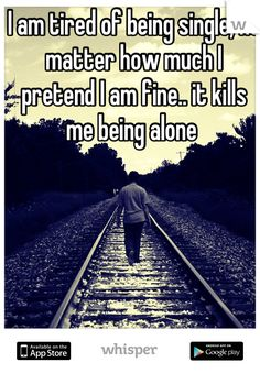 I am tired of being single, no matter how much I pretend I am fine.. it kills me being alone
