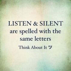 Listen & silent are spelled with same letters. Think about...
