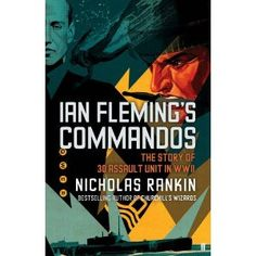 Ian Flemings Commandos: The Story of 30 Assault Unit in WWII by Nicholas Rankin, Naval Intelligence, James Bond Books, Royal Marines, Military History, Churchill, The Book, Bestselling Author, Wwii, Good Books