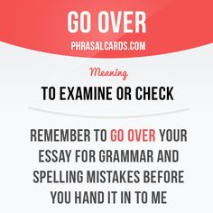 """Go over"" means ""to examine or check"". Example: Remember to go over ​your ​essay for ​grammar and ​spelling ​mistakes before you ​hand it in to me. Slang English, English Idioms, English Phrases, Learn English Words, English Study, English Lessons, French Lessons, Spanish Lessons, English Class"