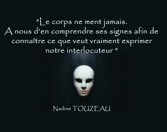 """""""Le corps ne ment jamais. A nous d'en comprendre ses signes afin de connaître ce que veut exprimer notre interlocuteur"""" Nadine TOUZEAU Profiler, net-profiler"""