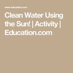 Clean Water Using the Sun! | Activity | Education.com