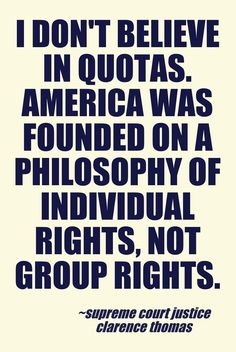 I don't believe in quotas. America was founded on a philosophy of individual rights, not group rights. Clarence Thomas.