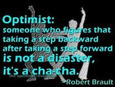 i dont consider myself an optomist, but i do like to cha-cha... Maybe ill convert