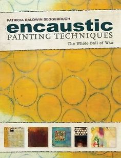 Encaustic Painting Techniques : The Whole Ball of Wax book