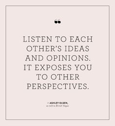 """""""Listen to each other's ideas and opinions. It exposes you to other perspectives."""" - Ashley Olsen"""