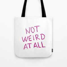 Buy NOT WEIRD AT ALL Tote Bag by unicornlette. Worldwide shipping available at Society6.com. Just one of millions of high quality products available.