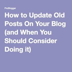How to Update Old Posts On Your Blog (and When You Should Consider Doing it)