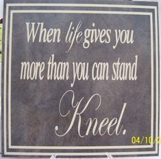 when life gives you more than you can stand, kneel