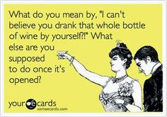 Wine Humor: What do you mean by, 'I can't believe you drank that whole bottle of wine by yourself?' What else are you supposed to do once it's opened? What Do You Mean, Look At You, Just For You, Wein Parties, Wine Quotes, Wine Sayings, Smart Sayings, Clever Quotes, Awesome Quotes