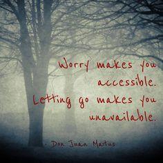letting go makes you unavailable.  Don Juan Matus