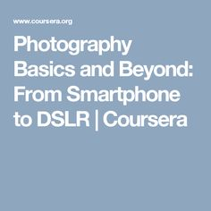 Photography Basics and Beyond: From Smartphone to DSLR | Coursera
