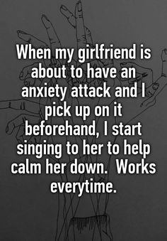 """""""When my girlfriend is about to have an anxiety attack and I pick up on it beforehand, I start singing to her to help calm her down. Works everytime."""""""