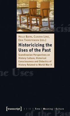 Historicizing the uses of the past : Scandinavian perspectives on history culture, historical consciousness and didactics of history related to World War II / Helle Bjerg, Claudia Lenz, Erik Thorstensen (eds.)