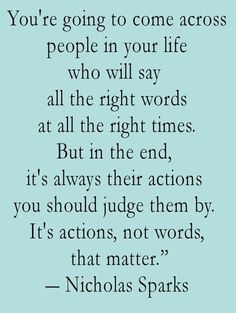 You're going to come across people in your life who will say all the right words at all the right times. But in the end, it's always their actions you should judge them by. It's actions, not words, that matter. – Nicholas Sparks thedailyquotes.com