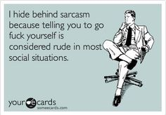 I hide behind sarcasm because telling you to go f*** yourself is considered rude in most social situations.