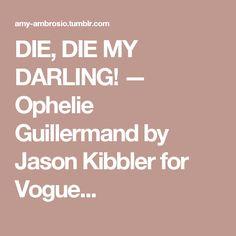 DIE, DIE MY DARLING! — Ophelie Guillermand by Jason Kibbler for Vogue...