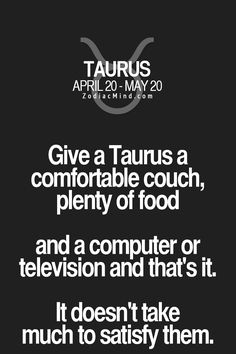 Give a Taurus a comfortable couch, plenty offood and a computer or television and that's it. It doesn't take much to satify them.